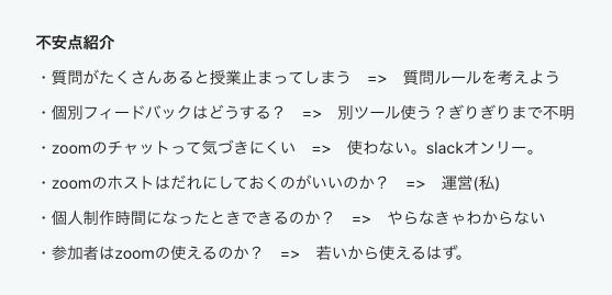 不安点紹介・質問がたくさんあると授業止まってしまう=>質問ルールを考えよう・個別フィードバックはどうする?=>別ツール使う?ぎりぎりまで不明・ZOOMのチャットって気づきにくい=>使わない。slackオンリー。・ZOOMのホストはだれにしておくのがいいのか?=>運営(私)・個人制作時間になったときできるのか?=>やらなきゃわからない・参加者はZOOMの使えるのか?=>若いから使えるはず。